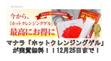 マナラ「ホットクレンジングゲル」が実質無料!!12月25日まで!