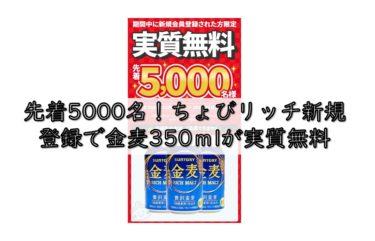 先着5000名!ちょびリッチ新規登録で金麦350mlが実質無料