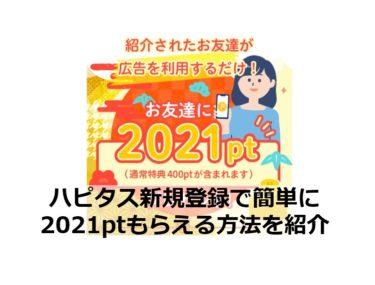 【終了】ハピタス新規登録で簡単に2021ptもらえる方法を紹介