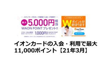 イオンカードの入会・利用で最大11,000ポイント【21年3月】