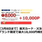 【3月8日まで】楽天カード・JCBブランド限定で最大18,000円相当