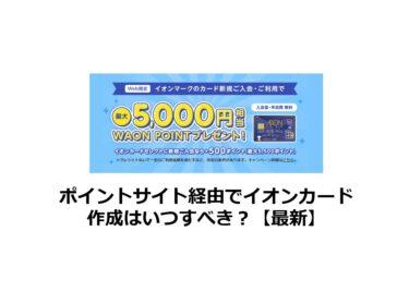 ポイントサイト経由でいつイオンカードを作成すべき?21/6/19最新