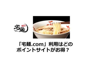 「宅麺.com」利用はどのポイントサイトがお得?