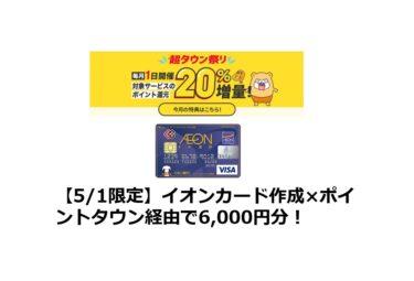 【5/1限定】イオンカード作成×ポイントタウン経由で6,000円分!