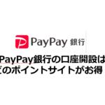 PayPay銀行の口座開設はどのポイントサイトがお得?
